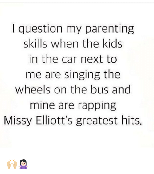 Memes, Singing, and Kids: I question my parenting  skills when the kids  in the car next to  me are singing the  wheels on the bus and  mine are rapping  Missy Elliott's greatest hits. 🙌🏼🤷🏻♀️