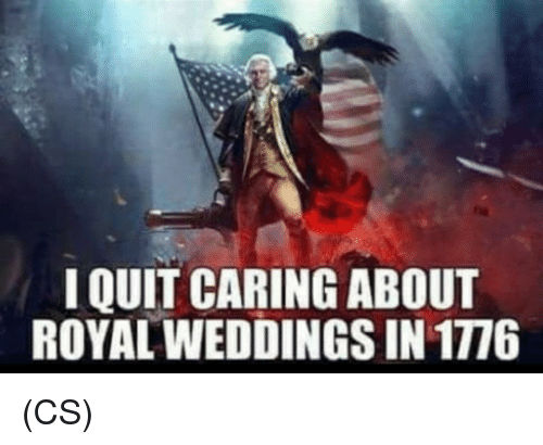 Memes, 🤖, and Caring: I QUIT CARING ABOUT  ROYAL WEDDINGS IN 1776 (CS)