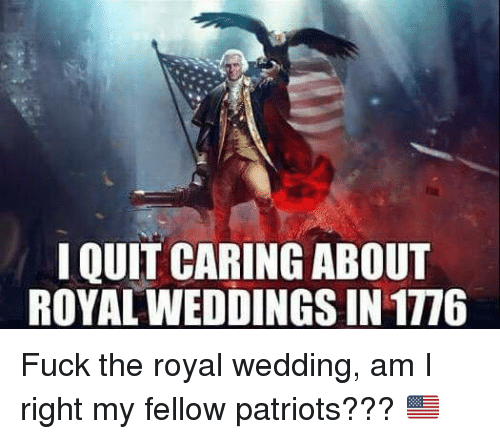 Patriotic, Fuck, and Wedding: I QUIT CARING ABOUT  ROYAL WEDDINGS IN 1776