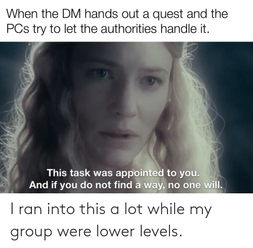 DnD, Group, and Ran: I ran into this a lot while my group were lower levels.