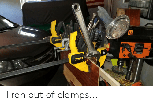 Funny, Ran, and Out: I ran out of clamps...