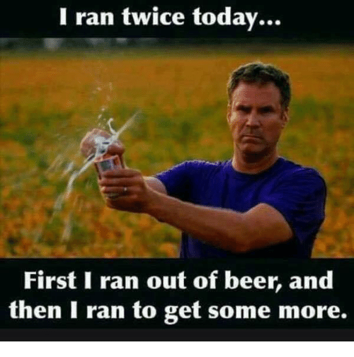 i ran twice today first i ran out of beer 21183469 i ran twice today first i ran out of beer and then i ran to get