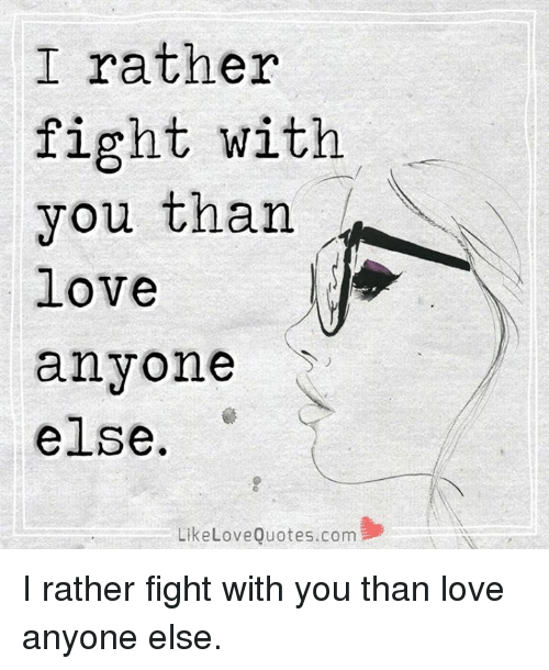 I Rather Fight With You Than Love Anyone Else Like Love Quotescom I
