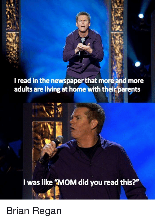 """Parents, Home, and Living: I read in the newspaper that more and more  adults are living at home with their parents  I was like """"MOM did you read this?"""" Brian Regan"""