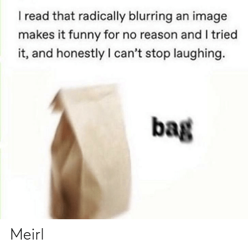 Funny, Image, and Reason: I read that radically blurring an image  makes it funny for no reason and I tried  it, and honestly I can't stop laughing.  bag Meirl