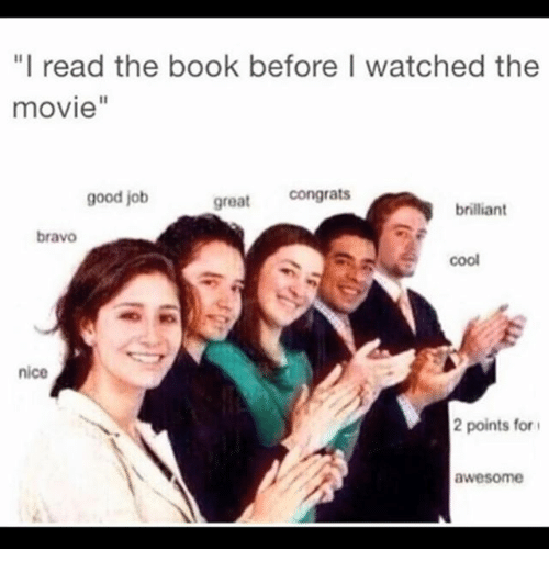 "Book, Bravo, and Cool: ""I read the book before I watched the  movie""  good job  great congrats  brilliant  bravo  cool  nice  2 points for  awesome"