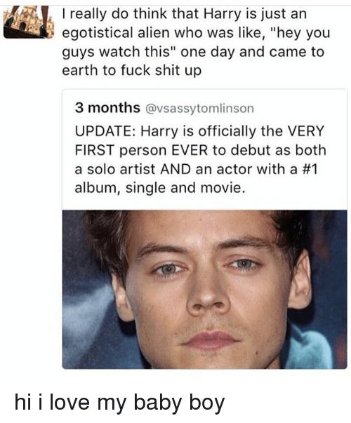 """Love, Memes, and Shit: I really do think that Harry is just an  egotistical alien who was like, """"hey you  guys watch this"""" one day and came to  earth to fuck shit up  3 months @vsassytomlinson  UPDATE: Harry is officially the VERY  FIRST person EVER to debut as both  a solo artist AND an actor with a #1  album, single and movie. hi i love my baby boy"""
