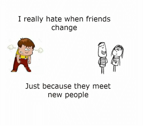 Memes, 🤖, and Meeting New People: I really hate when friends change Just  because they meet new people