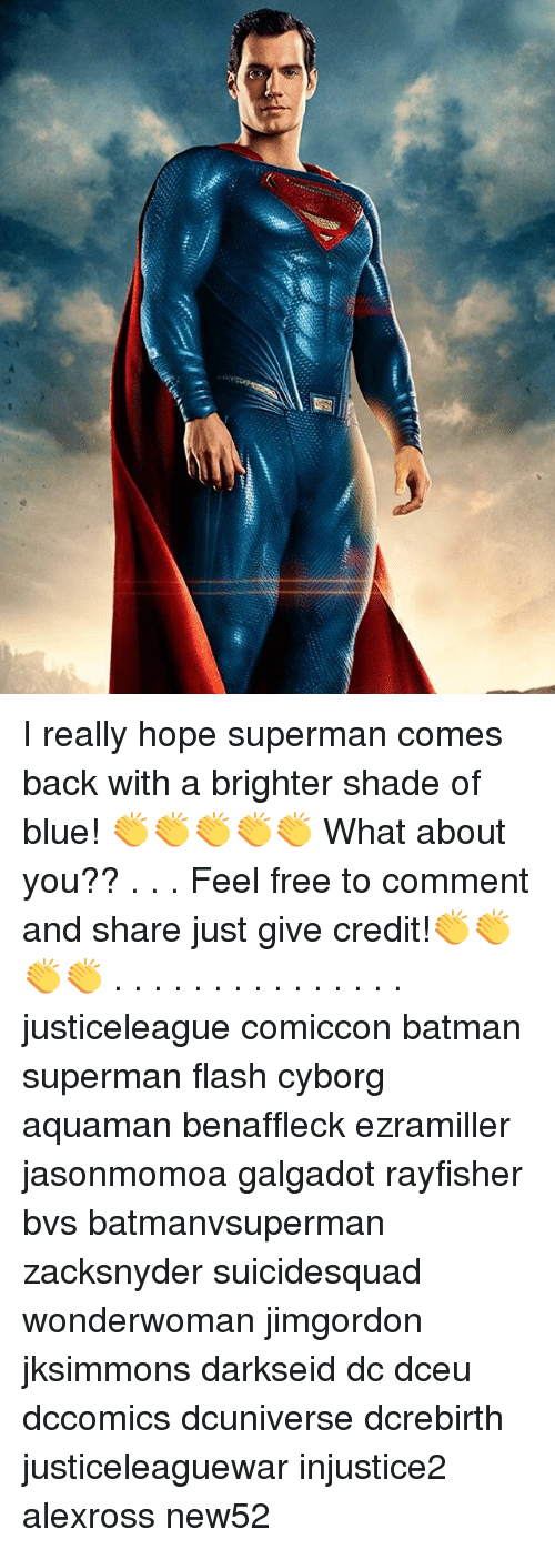 Batman, Memes, and Shade: I really hope superman comes back with a brighter shade of blue! 👏👏👏👏👏 What about you?? . . . Feel free to comment and share just give credit!👏👏👏👏 . . . . . . . . . . . . . . . justiceleague comiccon batman superman flash cyborg aquaman benaffleck ezramiller jasonmomoa galgadot rayfisher bvs batmanvsuperman zacksnyder suicidesquad wonderwoman jimgordon jksimmons darkseid dc dceu dccomics dcuniverse dcrebirth justiceleaguewar injustice2 alexross new52