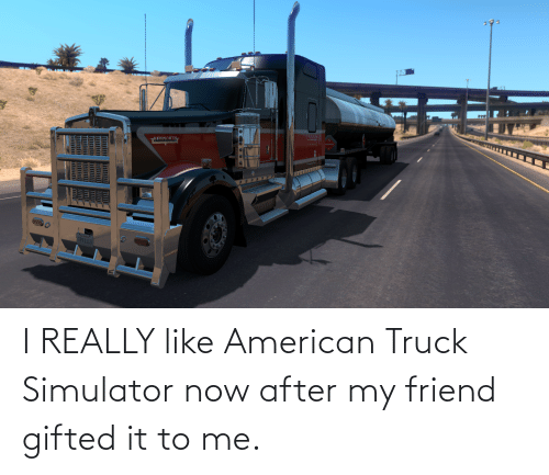 American, Friend, and Now: I REALLY like American Truck Simulator now after my friend gifted it to me.