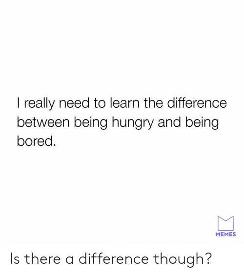 Bored, Dank, and Hungry: I really need to learn the difference  between being hungry and being  bored.  MEMES Is there a difference though?