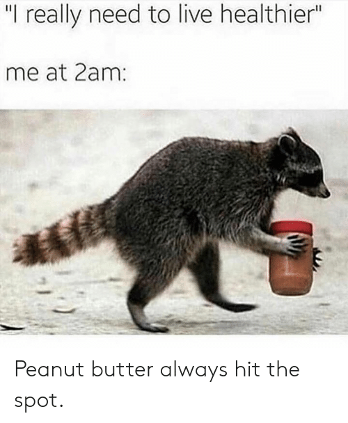 "Dank, Live, and 🤖: ""I really need to live healthier""  me at 2am Peanut butter always hit the spot."