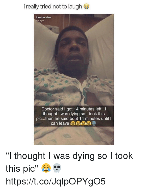"Doctor, Memes, and Thought: i really tried not to laugh  Lambo New  9h ago  Doctor said I got 14 minutes left...  thought I was dying so I took this  pic...then he said bout 14 minutes until I  can leave由由由 ""I thought I was dying so I took this pic"" 😂💀 https://t.co/JqlpOPYgO5"