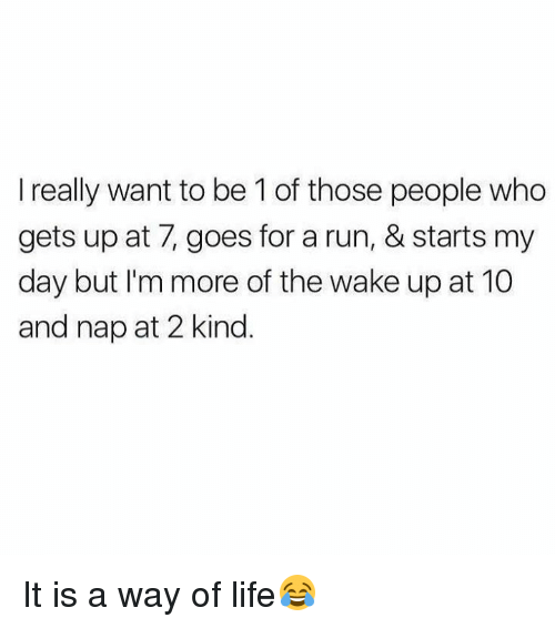 Dank, Life, and Run: I really want to be 1 of those people who  gets up at 7, goes for a run, & starts my  day but I'm more of the wake up at 10  and nap at 2 kind. It is a way of life😂