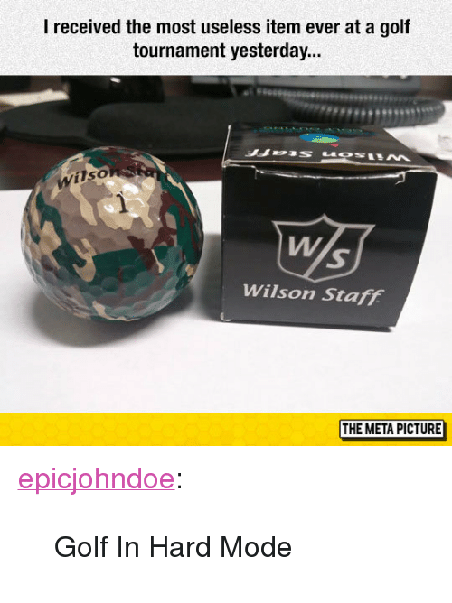 """Tumblr, Blog, and Golf: I received the most useless item ever at a gof  tournament yesterday...  Wilso  Wilson Staff  THE META PICTURE <p><a href=""""https://epicjohndoe.tumblr.com/post/174484938419/golf-in-hard-mode"""" class=""""tumblr_blog"""">epicjohndoe</a>:</p>  <blockquote><p>Golf In Hard Mode</p></blockquote>"""