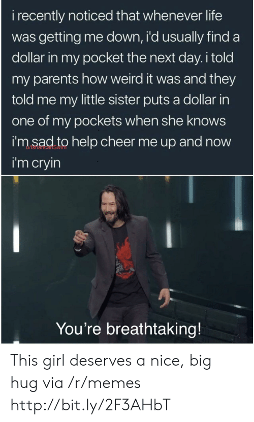 Life, Memes, and Parents: i recently noticed that whenever life  was getting me down, i'd usually find a  dollar in my pocket the next day. i told  my parents how weird it was and they  told me my little sister puts a dollar in  one of my pockets when she knows  i'm sad to help cheer me up and now  i'm cryin  You're breathtaking! This girl deserves a nice, big hug via /r/memes http://bit.ly/2F3AHbT