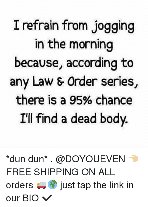 Gym, Free, and Link: I refrain from jogging  in the morning  because, according to  any Law & Order series,  there is a 95% chance  I'll find a dead body *dun dun* . @DOYOUEVEN 👈🏼 FREE SHIPPING ON ALL orders 🚚🌍 just tap the link in our BIO ✔️