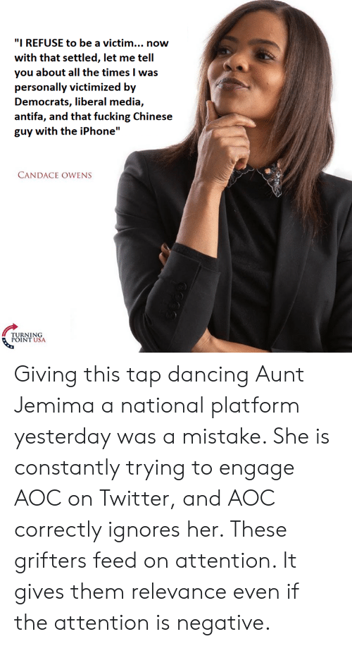 """Dancing, Fucking, and Iphone: """"I REFUSE to be a victim... now  with that settled, let me tell  you about all the times I was  personally victimized by  Democrats, liberal media,  antifa, and that fucking Chinese  guy with the iPhone""""  CANDACE OWENS  NIN  USA Giving this tap dancing Aunt Jemima a national platform yesterday was a mistake. She is constantly trying to engage AOC on Twitter, and AOC correctly ignores her. These grifters feed on attention. It gives them relevance even if the attention is negative."""