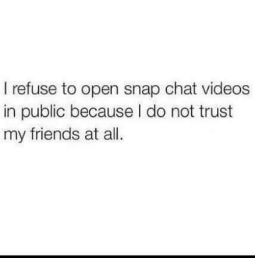 Friends, Memes, and Videos: I refuse to open snap chat videos  in public because I do not trust  my friends at all.