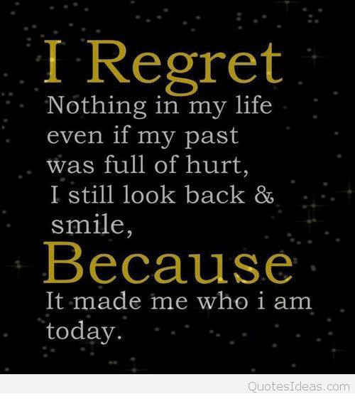 I Regret Nothing In My Life Even If My Past Was Full Of Hurt I Still