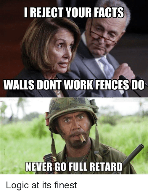 Facts, Logic, and Work: I REJECT YOUR FACTS  WALLS DONT WORK FENCES DO  NEVER GO FULL RETARD