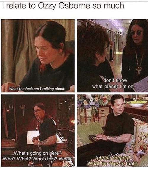 Memes, 🤖, and Who: I relate to Ozzy Osborne so much  I don't know  what planet I'm on  What the fuck am I talking about.  9l  What's going on here?  Who? What? Who's this? What?  What fuckis that?  the  2