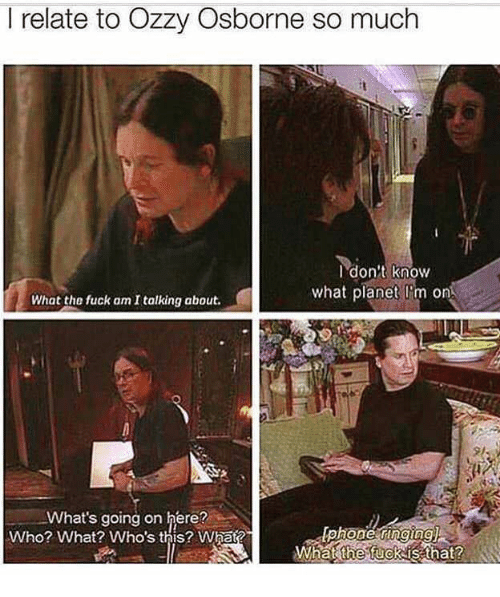 Fuck, Who, and Ozzy: I relate to Ozzy Osborne so much  Idon't know  what planet I'm on  What the fuck am I talking about.  What's going on here?  Who? What? Who's this? What?  What fuckisthat?  the