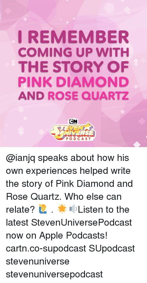 Apple, Memes, and Diamond: I REMEMBER  COMING UP WITH  THE STORY OF  PINK DIAMOND  AND ROSE QUARTZ  CN  TEYE  NIVERSE  PODCAST @ianjq speaks about how his own experiences helped write the story of Pink Diamond and Rose Quartz. Who else can relate? 🙋♂️ . 🌟🔉Listen to the latest StevenUniversePodcast now on Apple Podcasts! cartn.co-supodcast SUpodcast stevenuniverse stevenuniversepodcast