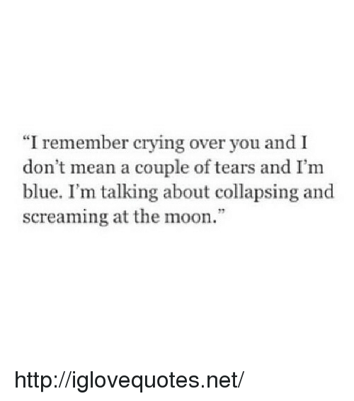 """Crying, Blue, and Http: """"I remember crying over you and I  don t mean a couple of tears and I'm  blue. I'm talking about collapsing and  screaming at the moon."""" http://iglovequotes.net/"""
