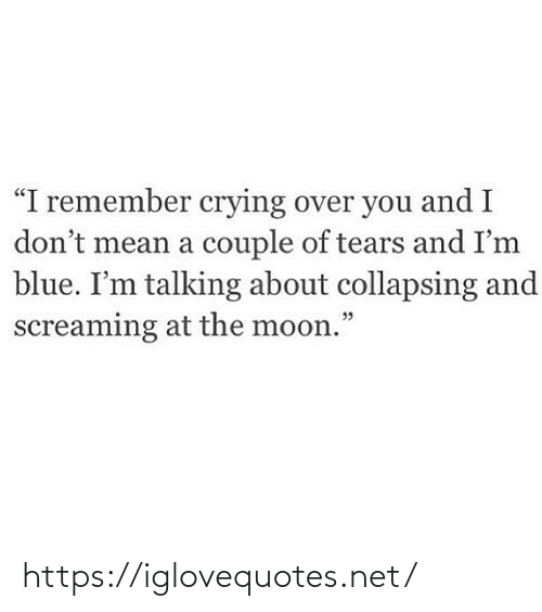 """Crying, Blue, and Mean: """"I remember crying over you and I  don't mean a couple of tears and I'm  blue. I'm talking about collapsing and  screaming at the moon."""" https://iglovequotes.net/"""