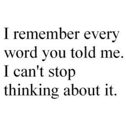 Word, Remember, and You: I remember every  word you told me.  I can't stojp  thinking about it.