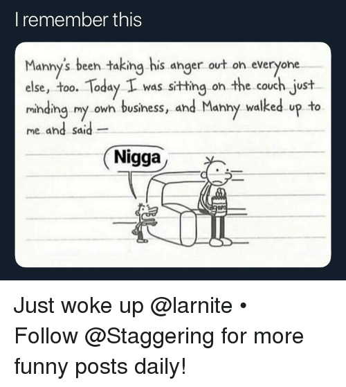 Funny, Business, and Couch: I remember this  Manny's been taking his anger ovt on everyone  else, too. Today I was sitting on the couch just  minding my owh business, and Manny walked up to  me and said  dhd Sd  Nigga Just woke up @larnite • ➫➫➫ Follow @Staggering for more funny posts daily!
