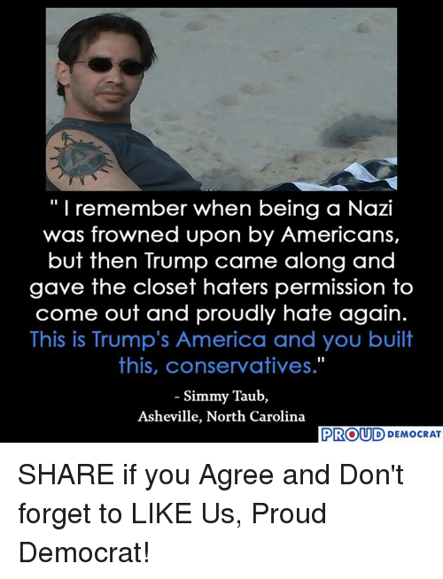 "America, North Carolina, and Trump: ""I remember when being a Nazi  was frowned upon by Americans,  but then Trump came along and  gave the closet haters permission to  come out and proudly hate again.  This is Trump's America and you built  this, conservatives.""  Simmy Taub,  Asheville, North Carolina  PROUD DEMOCRAT SHARE if you Agree and Don't forget to LIKE Us, Proud Democrat!"