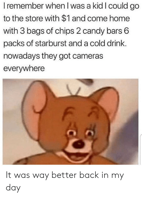 Candy, Reddit, and Home: I remember when l was a kid I could go  to the store with $1 and come home  with 3 bags of chips 2 candy bars 6  packs of starburst and a cold drink.  nowadays they got cameras  everywhere It was way better back in my day
