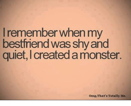Memes, Monster, and Omg: I remember when my  bestfriend was shy and  quiet, I created a monster.  Omg,That's Totally Me.