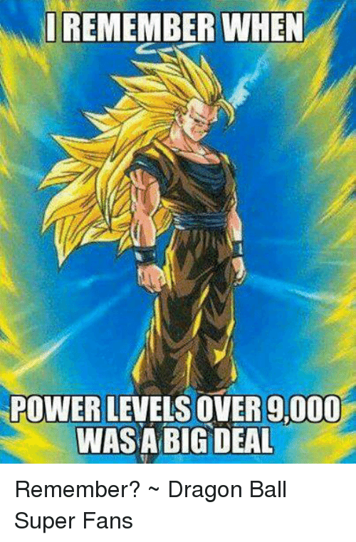 i remember when power levels over 9000 was a big deal remember