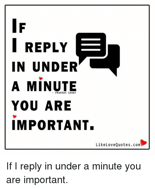 I Reply In Under A Minute You Are Important Like Love Quotescom If I