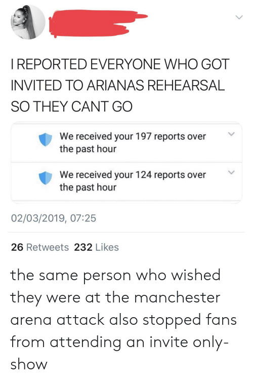Manchester, Got, and Who: I REPORTED EVERYONE WHO GOT  INVITED TO ARIANAS REHEARSAL  SO THEY CANT GO  We received your 197 reports over  the past hour  We received your 124 reports over  the past hour  02/03/2019, 07:25  26 Retweets 232 Likes the same person who wished they were at the manchester arena attack also stopped fans from attending an invite only-show
