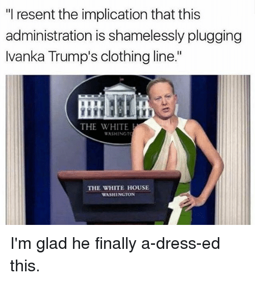 """Memes, White House, and Dress: """"I resent the implication that this  administration is shamelessly plugging  Ivanka Trump's clothing line.""""  THE WHITE  WASHINGT  THE WHITE HOUSE  WASHINGTON I'm glad he finally a-dress-ed this."""