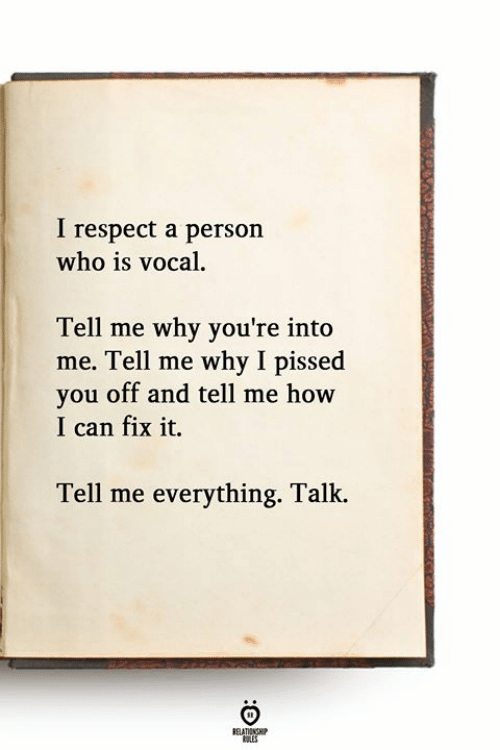 Respect, How, and Who: I respect a person  who is vocal.  Tell me why you're into  me. Tell me why I pissed  you off and tell me how  I can fix it.  Tell me everything. Talk.