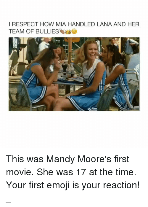 Emoji, Memes, and Respect: I RESPECT HOW MIA HANDLED LANA AND HER  TEAM OF BULLIES This was Mandy Moore's first movie. She was 17 at the time. Your first emoji is your reaction! _