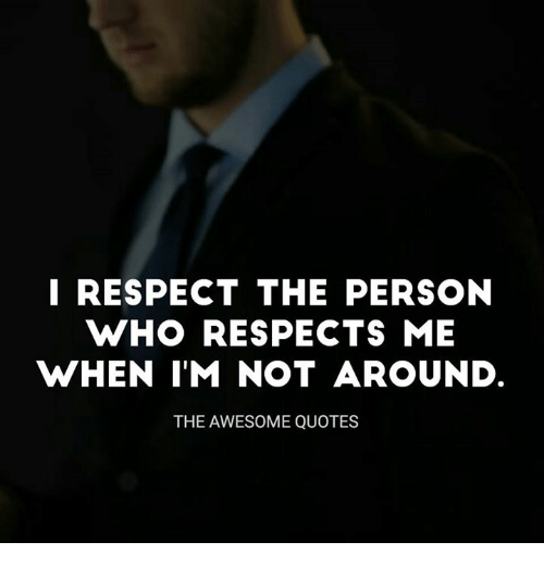 I Respect The Person Who Respects Me When Im Not Around The Awesome