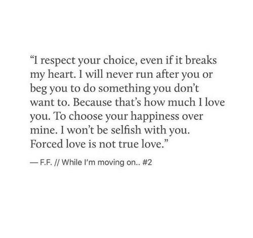 "Love, Respect, and Run: ""I respect your choice, even if it breaks  my heart. I will never run after you or  beg you to do something you don't  want to. Because that's how much I love  you. To choose your happiness over  mine. I won't be selfish with you.  Forced love is not true love.""  35  F.F. // While I'm moving on.."