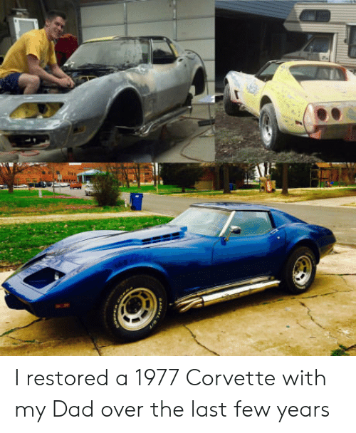 Dad, Corvette, and  Years: I restored a 1977 Corvette with my Dad over the last few years