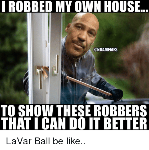 Memes, 🤖, and Own: I ROBBED MY OWN HOUSE  @NBAMEMES  TO SHOW THESE ROBBERS  THAT I CAN DO IT BETTER LaVar Ball be like..