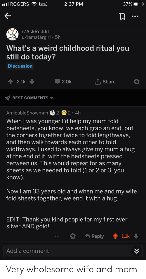 Weird, Thank You, and Best: I ROGERS VPN  2:37 PM  37% i  r/AskReddit  u/iamstargirl 5h  What's a weird childhood ritual you  still do today?  Discussion  2.1k  2.0k  T.Share  BEST COMMENTS  AmicableSnowman S 2 2.4Hh  When I was younger I'd help my mum fold  bedsheets, you know, we each grab an end, put  the corners together twice to fold lengthways,  and then walk towards each other to fold  widthways. I used to always give my mum a hug  at the end of it, with the bedsheets pressed  between us. This would repeat for as many  sheets as we needed to fold (1 or 2 or 3, you  know)  Now I am 33 years old and when me and my wife  fold sheets together, we end it with a hug  EDIT: Thank you kind people for my first ever  silver AND gold!  Reply 1.1k  Add a comment Very wholesome wife and mom
