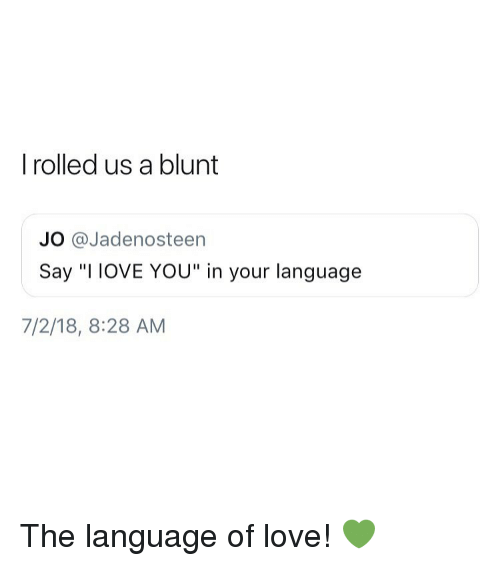 "Love, Weed, and Marijuana: I rolled us a blunt  JO @Jadenosteen  Say ""I IOVE YOU"" in your language  7/2/18, 8:28 AM The language of love! 💚"