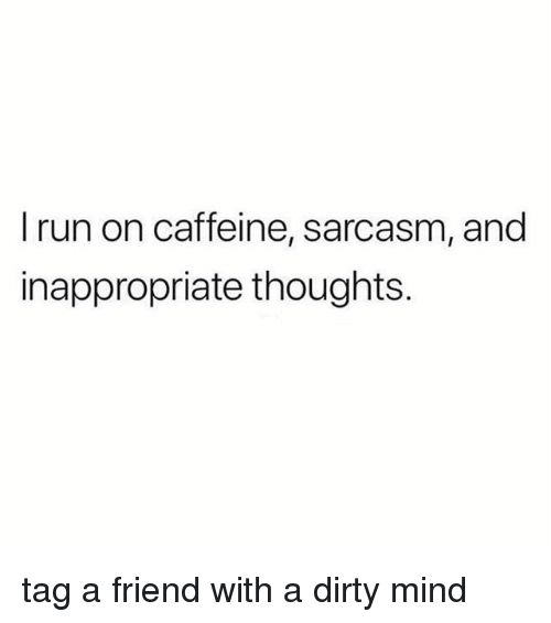 Run, Dirty, and Girl Memes: I run on caffeine, sarcasm, and  inappropriate thoughts. tag a friend with a dirty mind