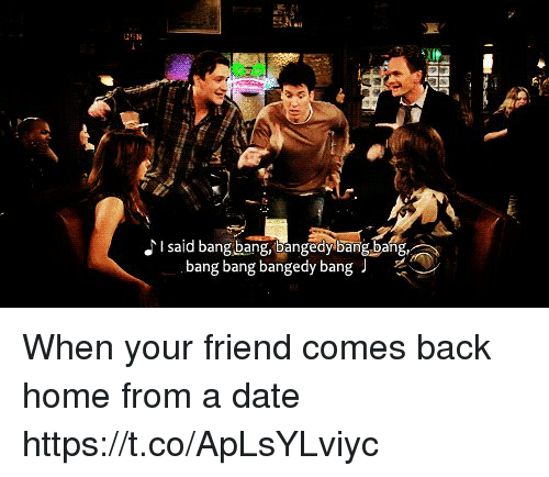 Memes, Bang Bang, and Date: I said bang bang,bangedybangbang,  bang bang bangedy bang When your friend comes back home from a date https://t.co/ApLsYLviyc