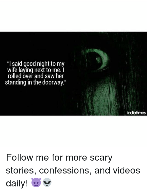 """Memes, Saw, and Videos: """"I said good night to my  wife laying next to me.  rolled over and saw her  standing in the doorway.""""  indiatimes Follow me for more scary stories, confessions, and videos daily! 😈👽"""